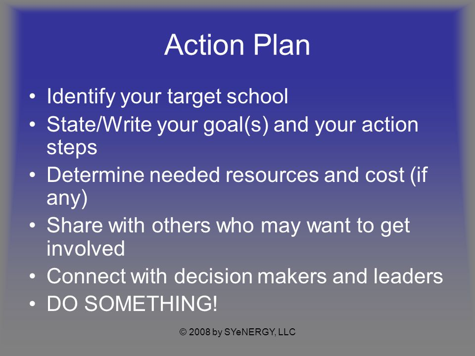 © 2008 by SYeNERGY, LLC Action Plan Identify your target school State/Write your goal(s) and your action steps Determine needed resources and cost (if any) Share with others who may want to get involved Connect with decision makers and leaders DO SOMETHING!