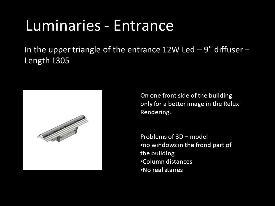 Luminaries - Entrance In the upper triangle of the entrance 12W Led – 9° diffuser – Length L305 On one front side of the building only for a better image in the Relux Rendering.