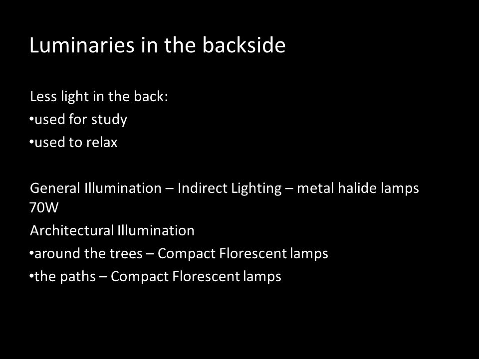 Luminaries in the backside Less light in the back: used for study used to relax General Illumination – Indirect Lighting – metal halide lamps 70W Architectural Illumination around the trees – Compact Florescent lamps the paths – Compact Florescent lamps