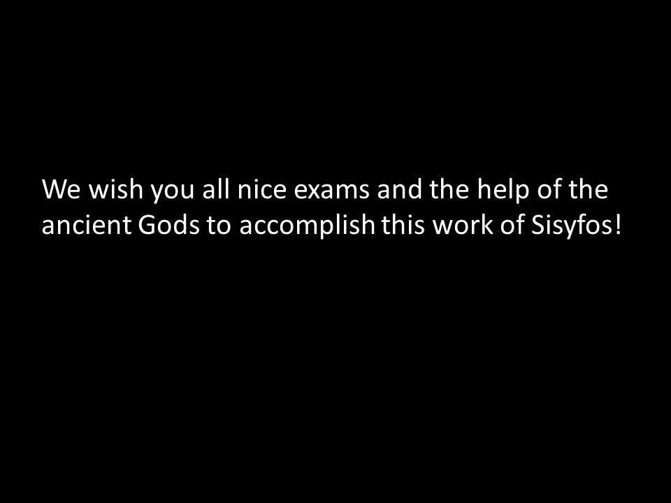 We wish you all nice exams and the help of the ancient Gods to accomplish this work of Sisyfos!