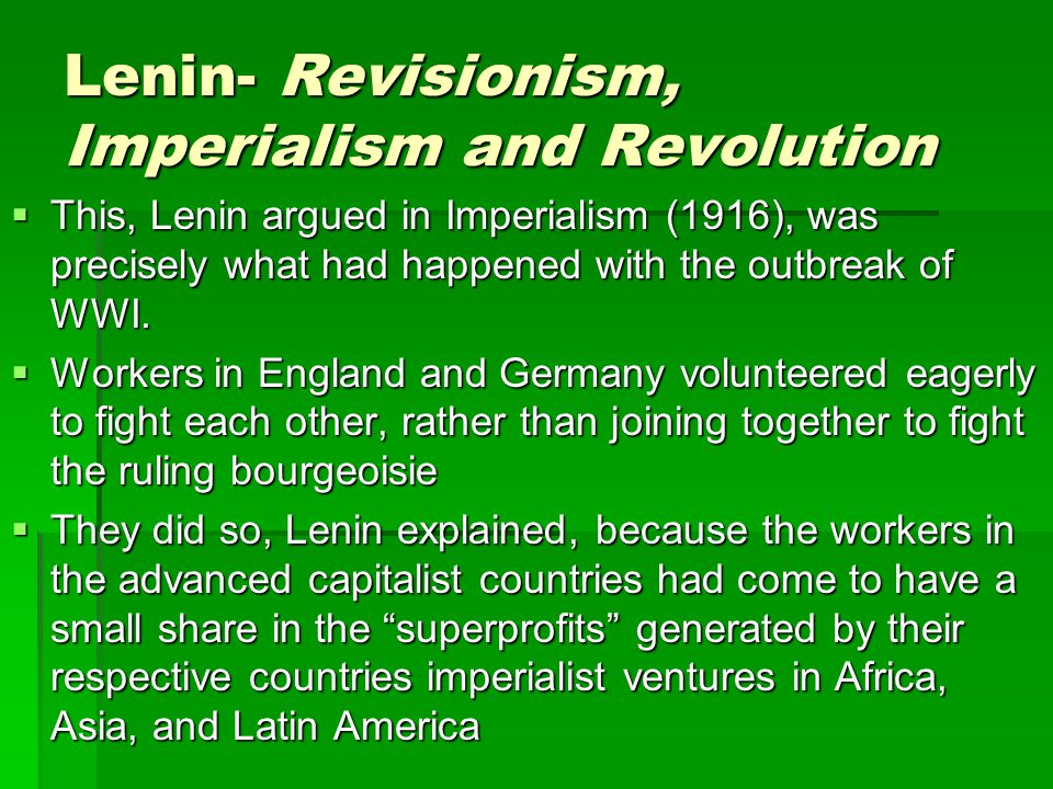 Lenin- Revisionism, Imperialism and Revolution  These huge profits from abroad allowed capitalists at home to pay higher wages, thereby raising the living standard of workers  It was this—and not the evolution inspired by Bernstein– that explained why the workers conditions were not getting worse in the industrialized and affluent Western capitalist countries  Lenin held, that this explained the workers willingness to fight and kill their fellow workers from other enemy countries  WWI was, in reality a war among capitalist countries for a larger share of the superprofits to be made in the non-Western world