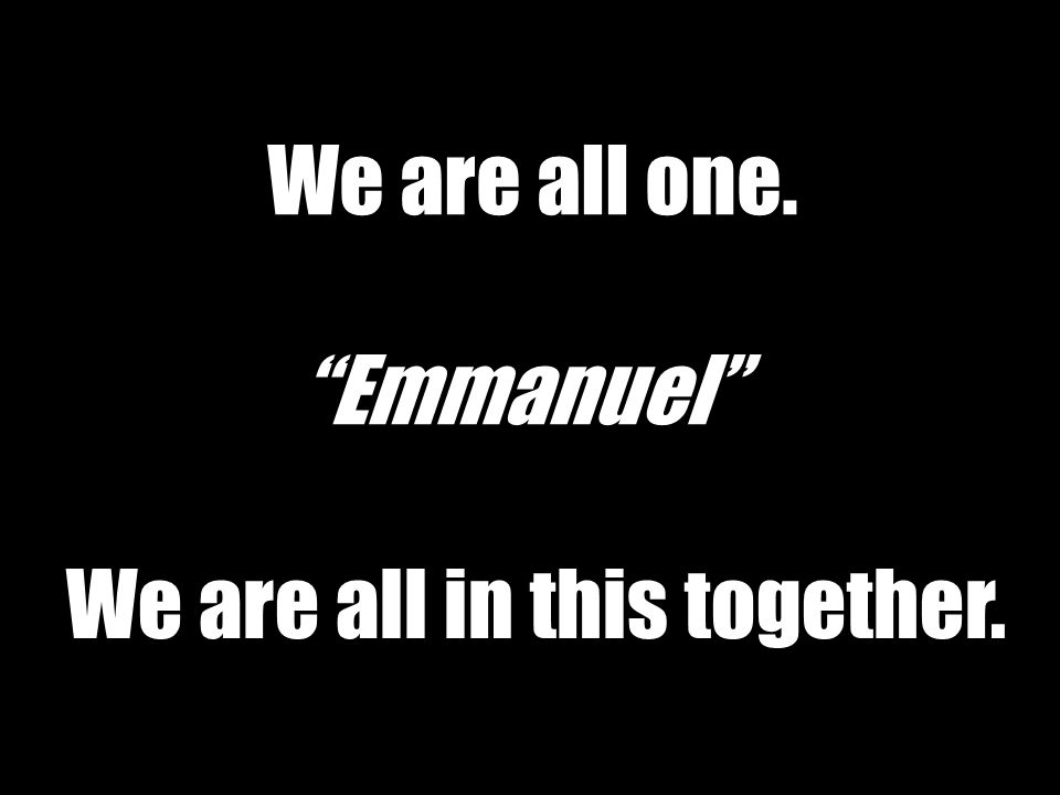 We are all one. We are all in this together. Emmanuel