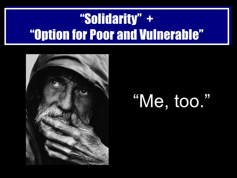 Solidarity + Option for Poor and Vulnerable Me, too.