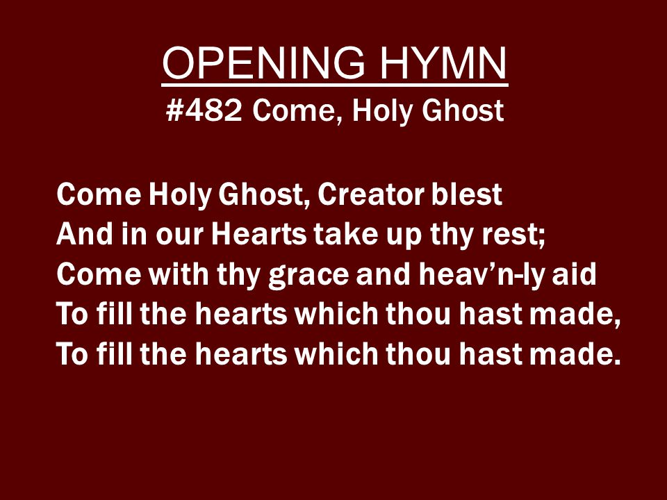 Come Holy Ghost, Creator blest And in our Hearts take up thy rest; Come with thy grace and heav'n-ly aid To fill the hearts which thou hast made, To fill the hearts which thou hast made.