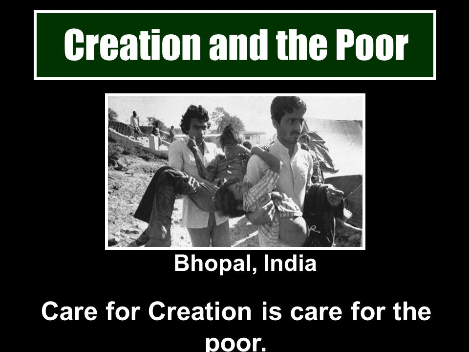 Creation and the Poor Care for Creation is care for the poor. Bhopal, India