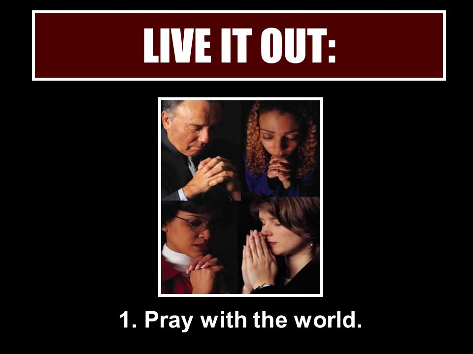 1. Pray with the world. LIVE IT OUT: