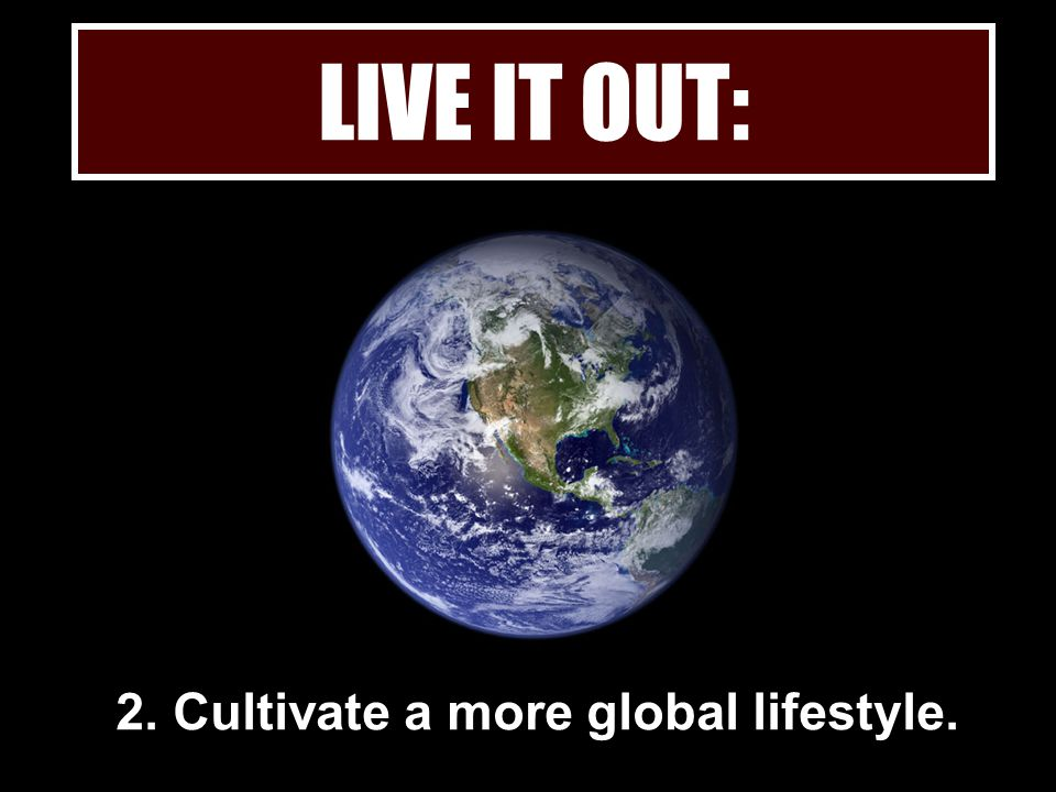 2. Cultivate a more global lifestyle.