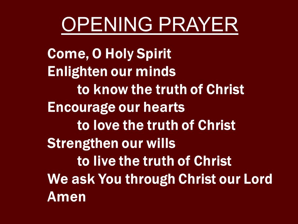 Come, O Holy Spirit Enlighten our minds to know the truth of Christ Encourage our hearts to love the truth of Christ Strengthen our wills to live the truth of Christ We ask You through Christ our Lord Amen OPENING PRAYER