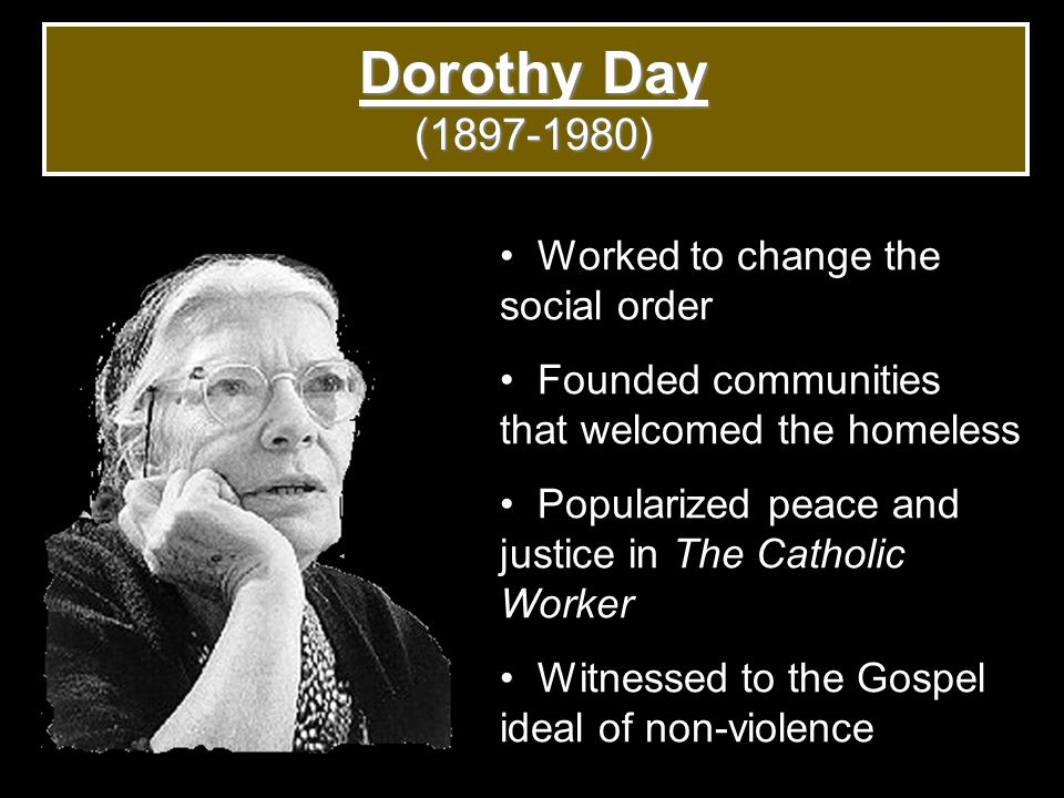 Dorothy Day (1897-1980) Worked to change the social order Founded communities that welcomed the homeless Popularized peace and justice in The Catholic Worker Witnessed to the Gospel ideal of non-violence