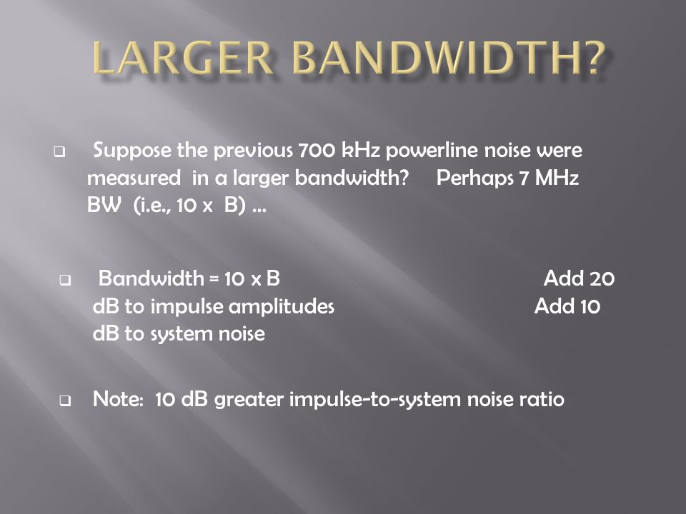  Suppose the previous 700 kHz powerline noise were measured in a larger bandwidth? Perhaps 7 MHz BW (i.e., 10 x B) …  Bandwidth = 10 x B Add 20 dB t