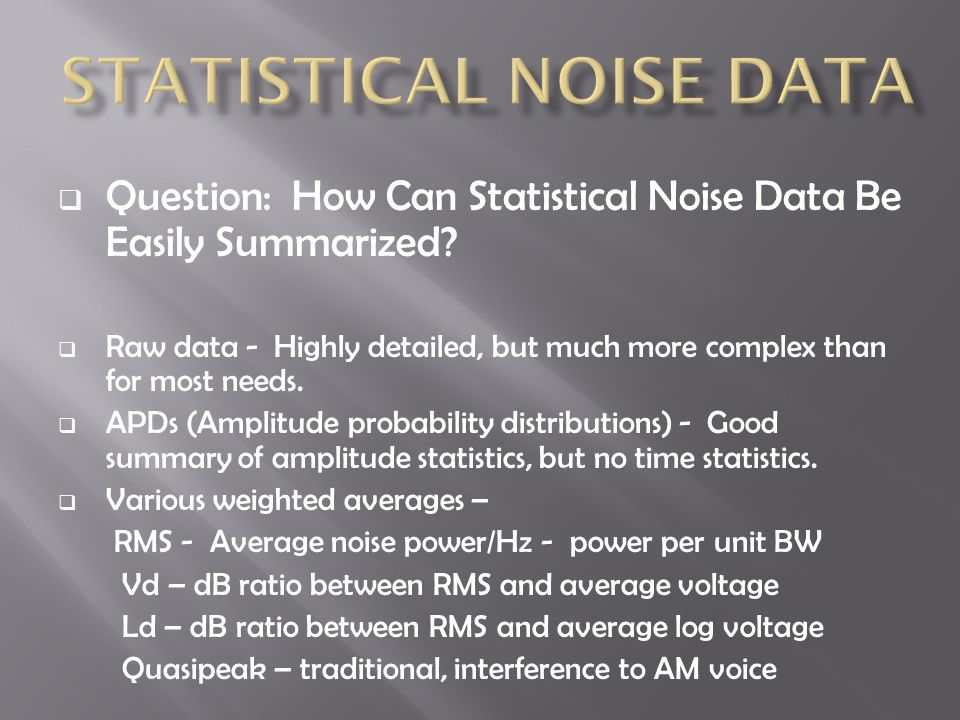  Question: How Can Statistical Noise Data Be Easily Summarized?  Raw data - Highly detailed, but much more complex than for most needs.  APDs (Ampl