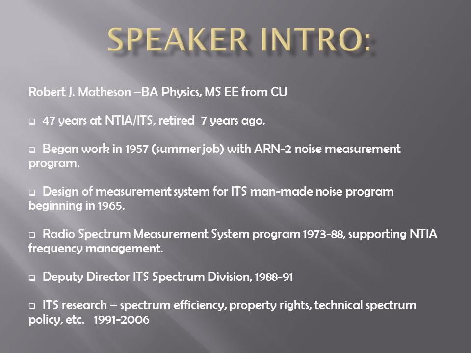 Robert J. Matheson –BA Physics, MS EE from CU  47 years at NTIA/ITS, retired 7 years ago.  Began work in 1957 (summer job) with ARN-2 noise measurem