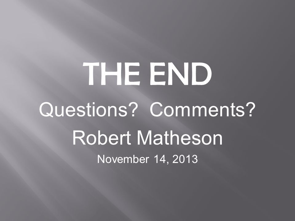 THE END Questions? Comments? Robert Matheson November 14, 2013
