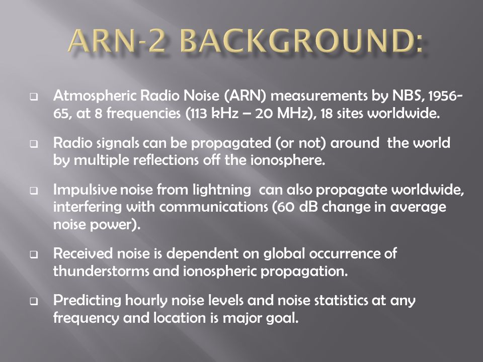  Atmospheric Radio Noise (ARN) measurements by NBS, 1956- 65, at 8 frequencies (113 kHz – 20 MHz), 18 sites worldwide.  Radio signals can be propaga