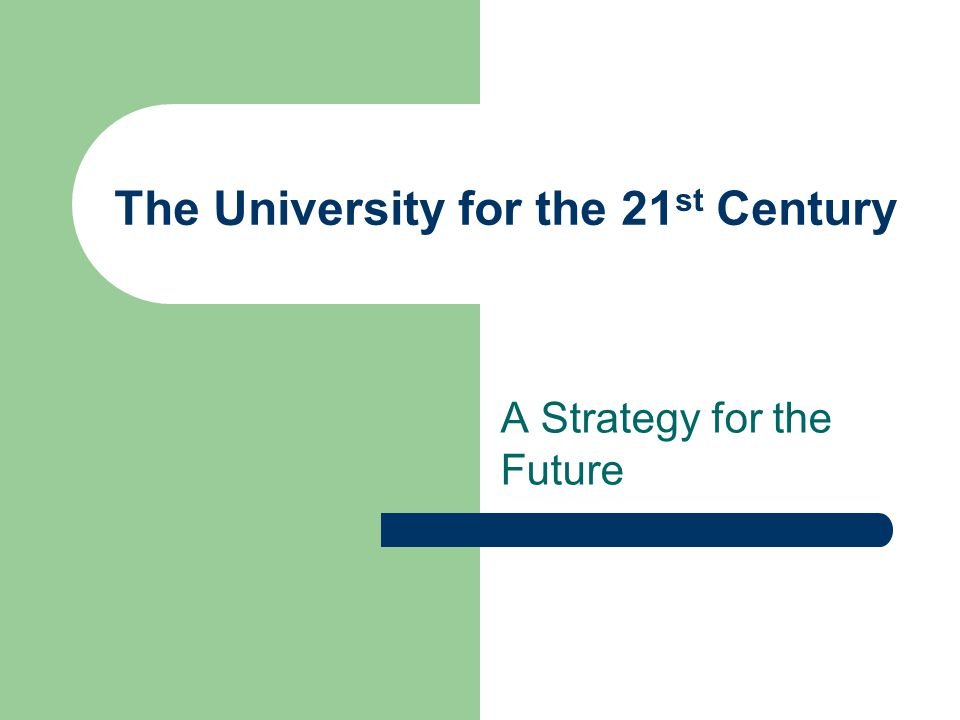 The University for the 21 st Century A Strategy for the Future