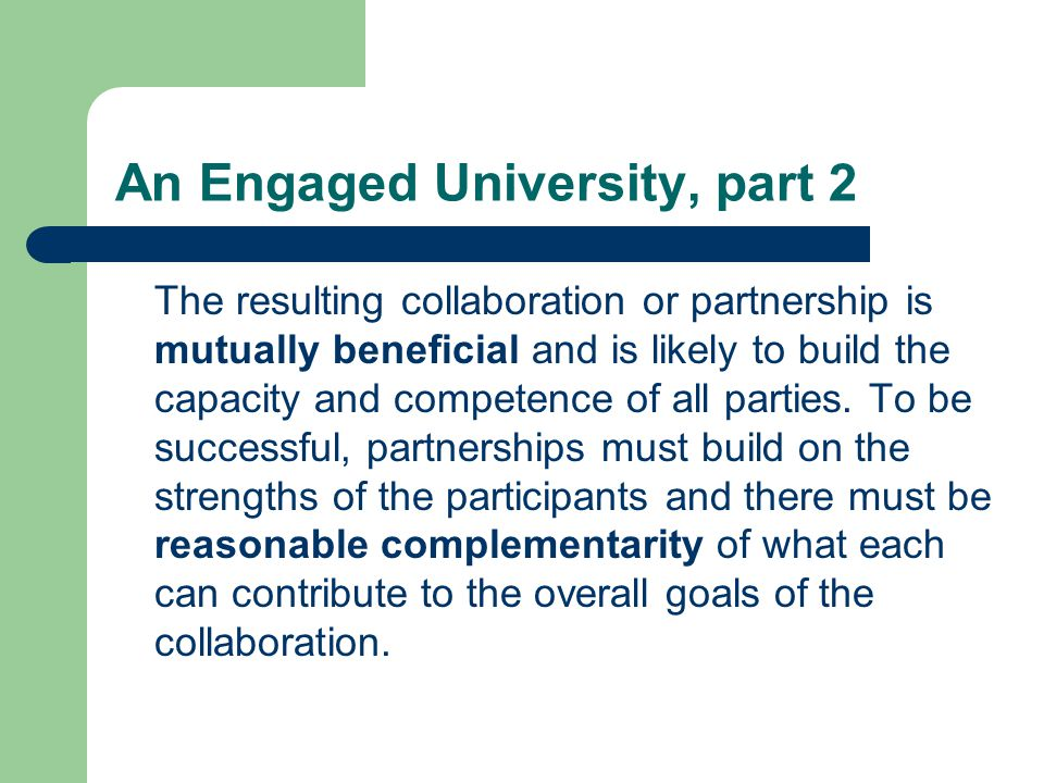 An Engaged University, part 2 The resulting collaboration or partnership is mutually beneficial and is likely to build the capacity and competence of all parties.