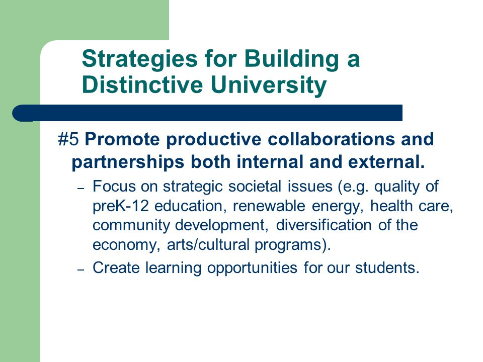 Strategies for Building a Distinctive University #5 Promote productive collaborations and partnerships both internal and external.