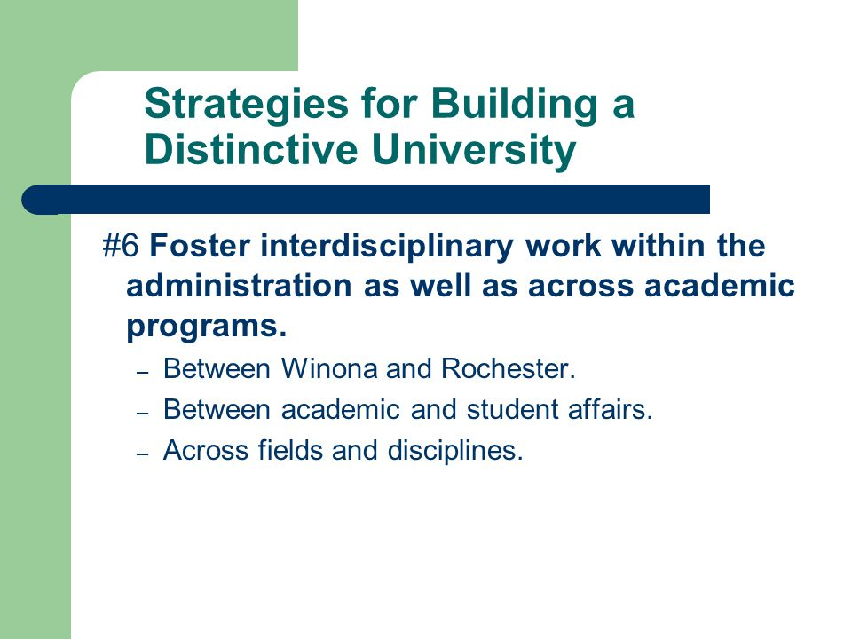 Strategies for Building a Distinctive University #6 Foster interdisciplinary work within the administration as well as across academic programs.
