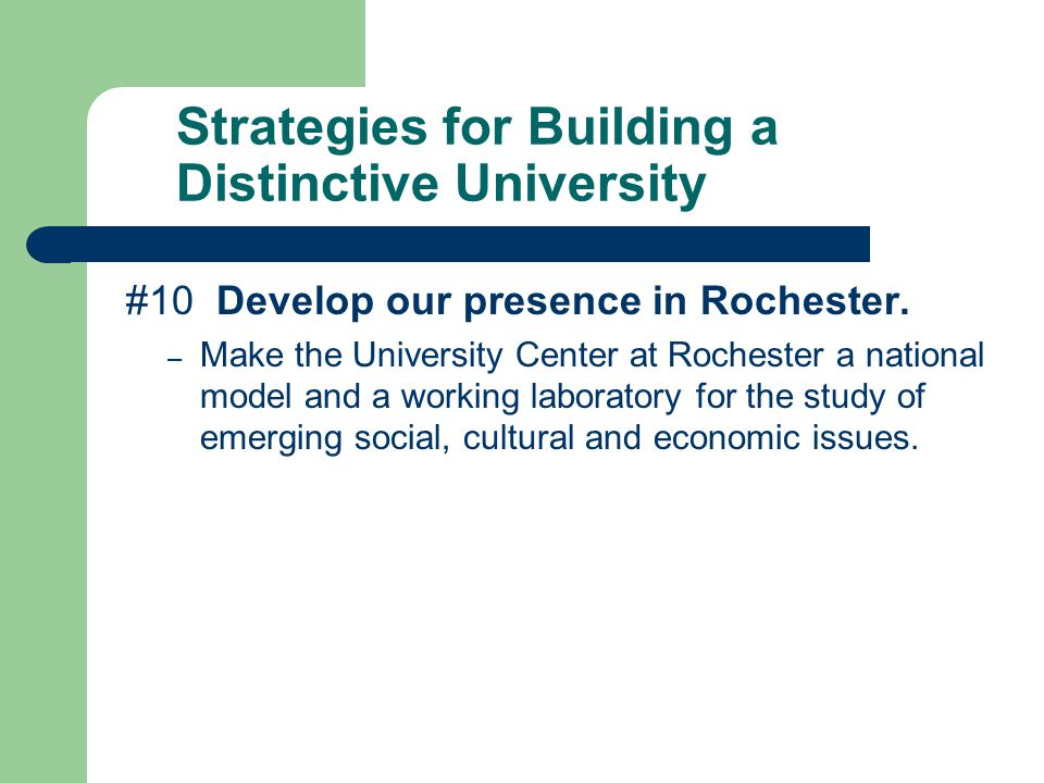 Strategies for Building a Distinctive University #10 Develop our presence in Rochester.