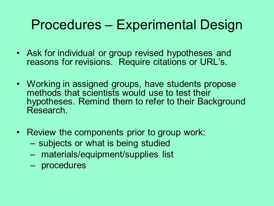 Procedures – Experimental Design Ask for individual or group revised hypotheses and reasons for revisions.