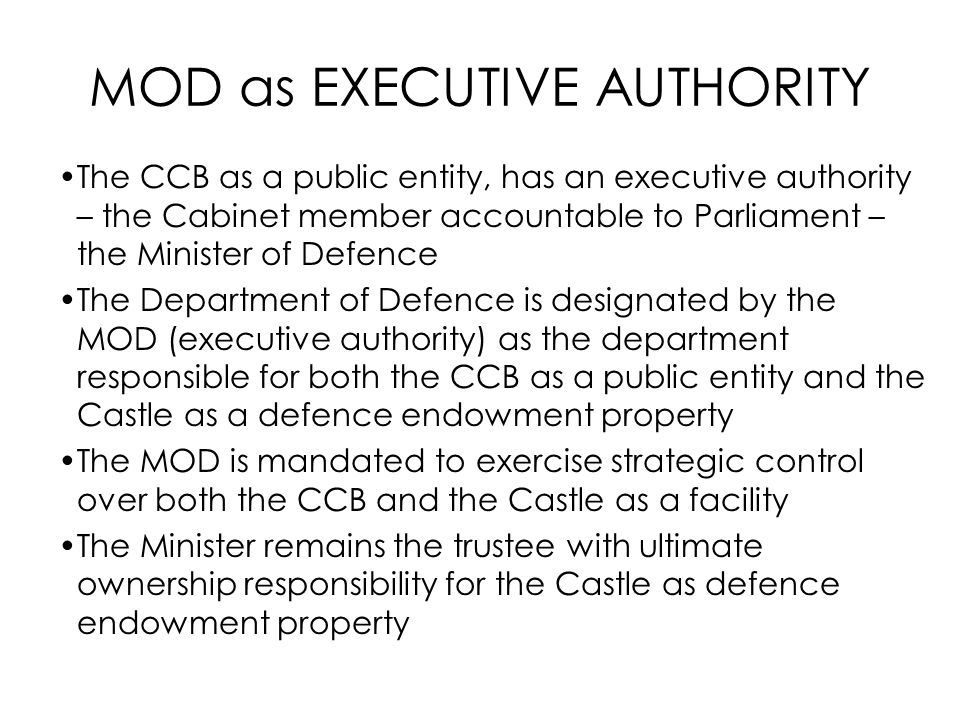 MOD as EXECUTIVE AUTHORITY The CCB as a public entity, has an executive authority – the Cabinet member accountable to Parliament – the Minister of Def