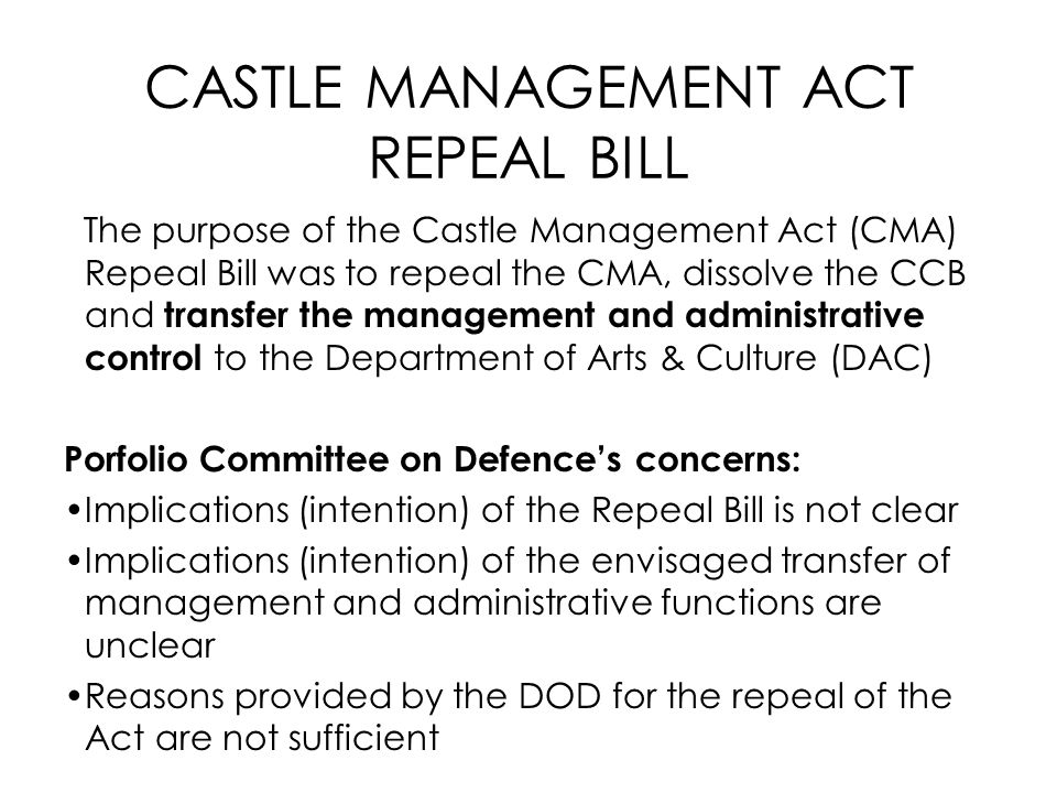 CASTLE MANAGEMENT ACT REPEAL BILL The purpose of the Castle Management Act (CMA) Repeal Bill was to repeal the CMA, dissolve the CCB and transfer the management and administrative control to the Department of Arts & Culture (DAC) Porfolio Committee on Defence's concerns: Implications (intention) of the Repeal Bill is not clear Implications (intention) of the envisaged transfer of management and administrative functions are unclear Reasons provided by the DOD for the repeal of the Act are not sufficient
