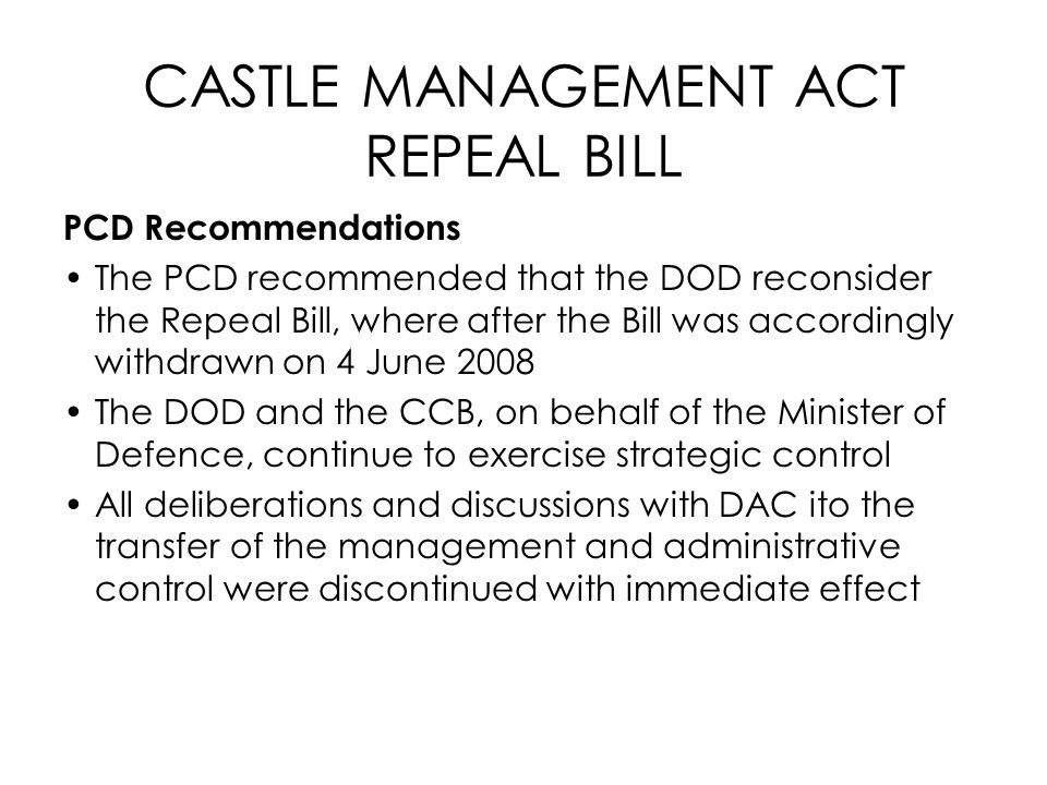 CASTLE MANAGEMENT ACT REPEAL BILL PCD Recommendations The PCD recommended that the DOD reconsider the Repeal Bill, where after the Bill was accordingl