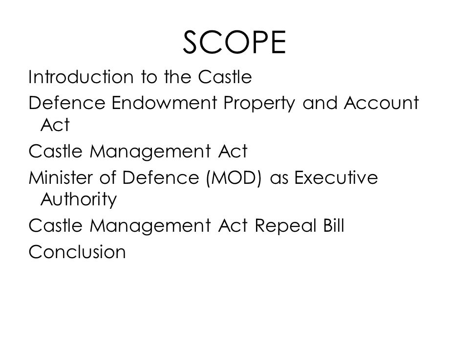 SCOPE Introduction to the Castle Defence Endowment Property and Account Act Castle Management Act Minister of Defence (MOD) as Executive Authority Cas