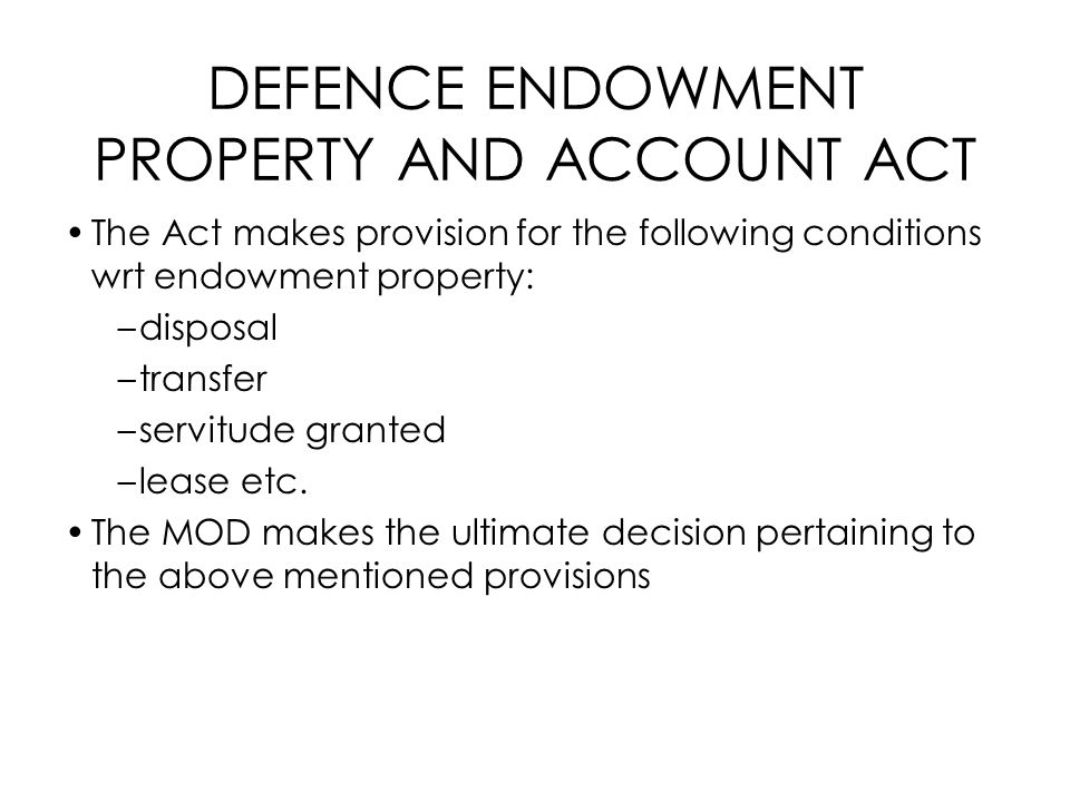 DEFENCE ENDOWMENT PROPERTY AND ACCOUNT ACT The Act makes provision for the following conditions wrt endowment property: –disposal –transfer –servitude