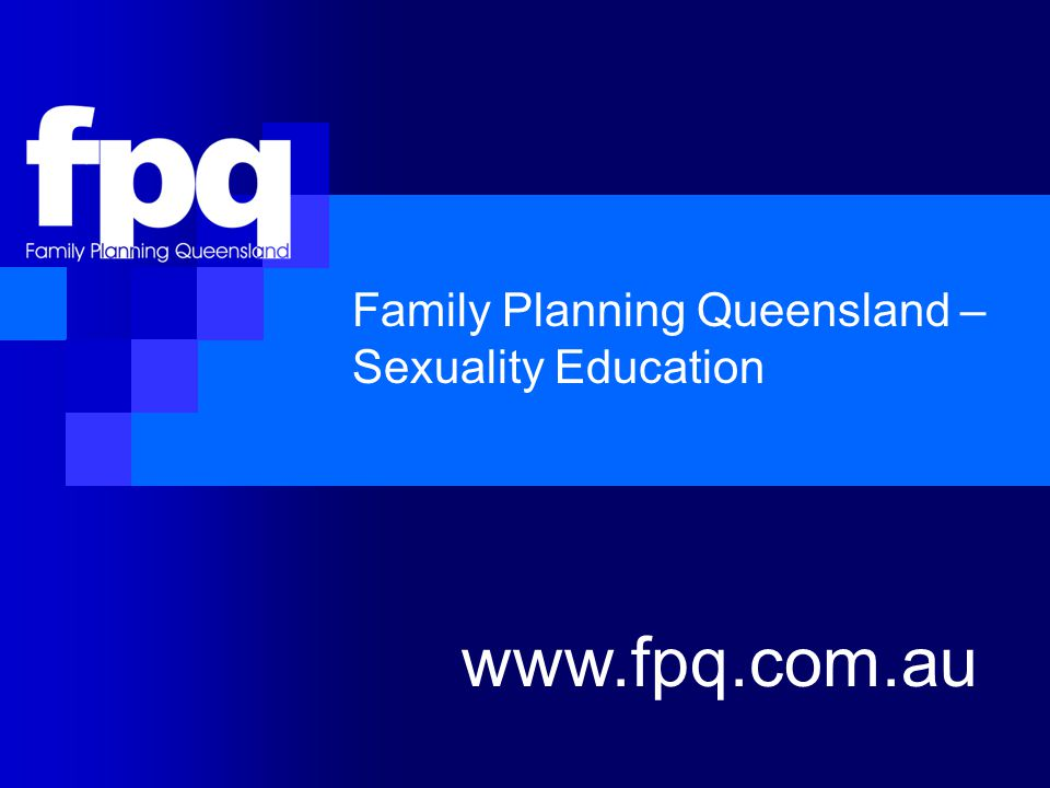 Family Planning Queensland – Sexuality Education www.fpq.com.au
