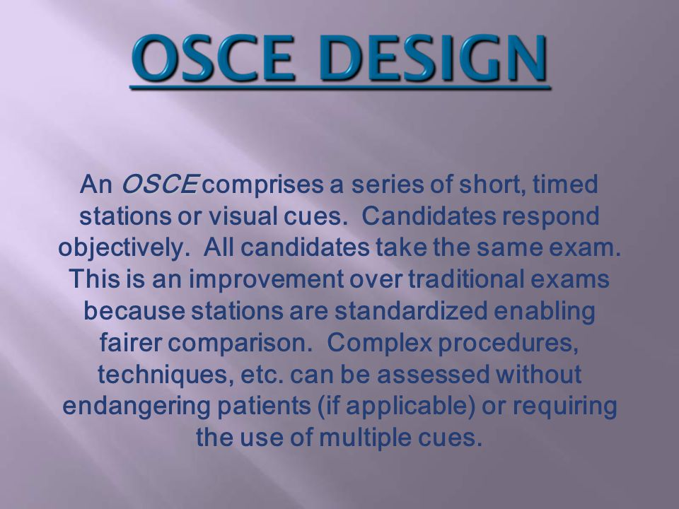 OSCE An OSCE comprises a series of short, timed stations or visual cues. Candidates respond objectively. All candidates take the same exam. This is an