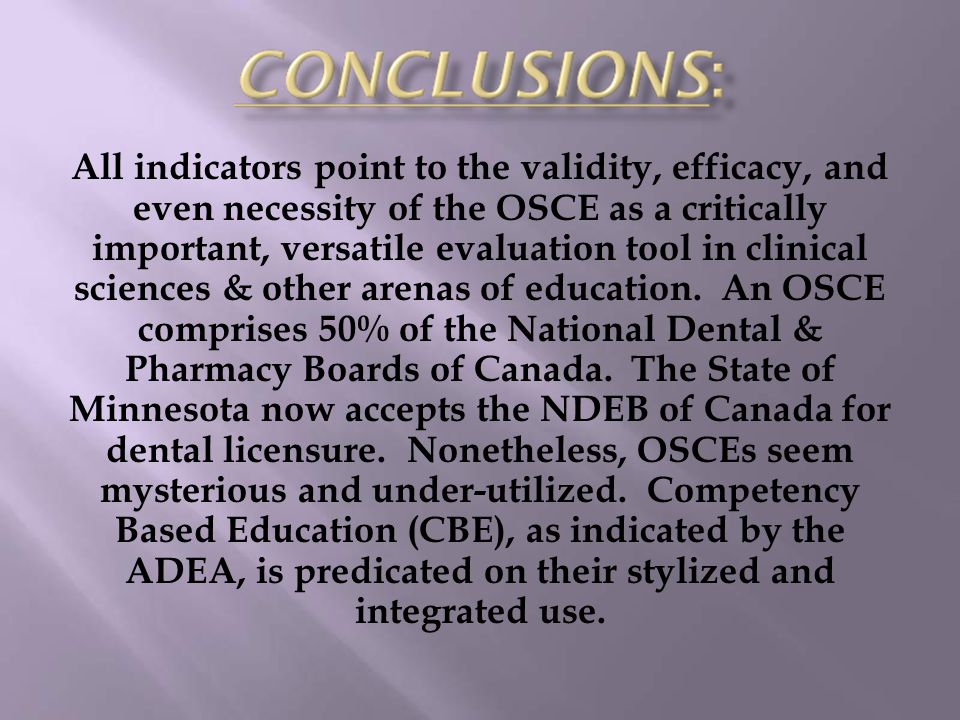 All indicators point to the validity, efficacy, and even necessity of the OSCE as a critically important, versatile evaluation tool in clinical scienc