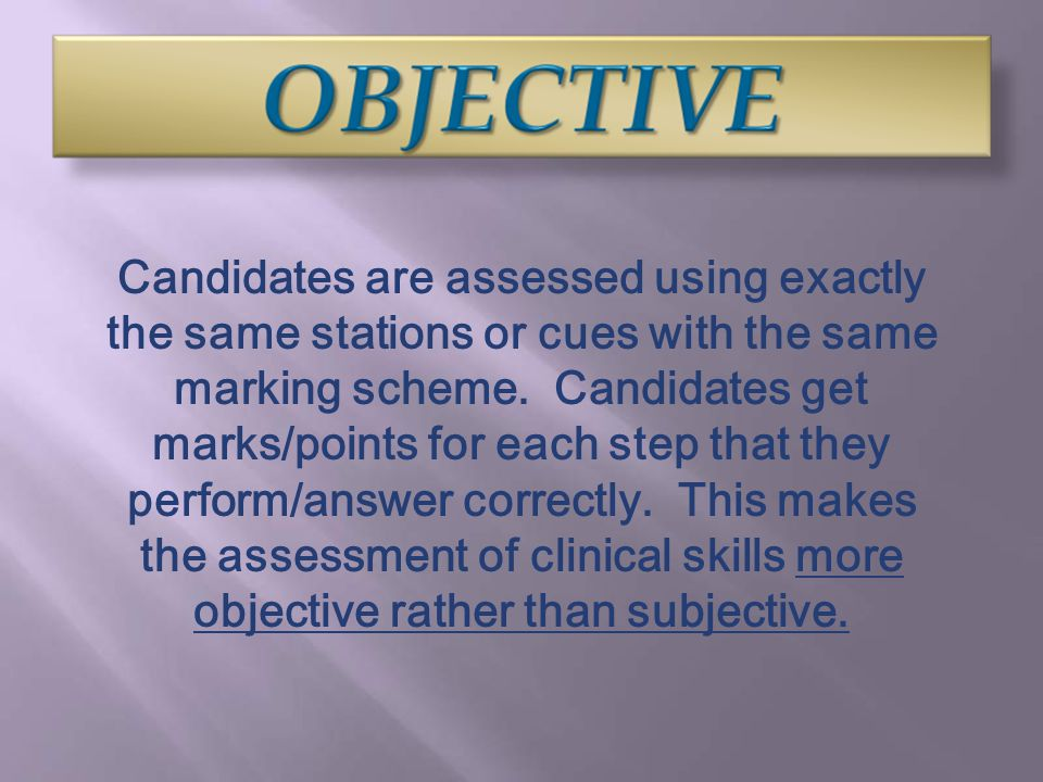Candidates are assessed using exactly the same stations or cues with the same marking scheme. Candidates get marks/points for each step that they perf