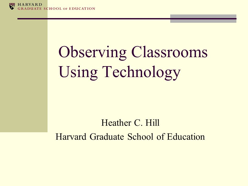 Observing Classrooms Using Technology Heather C. Hill Harvard Graduate School of Education