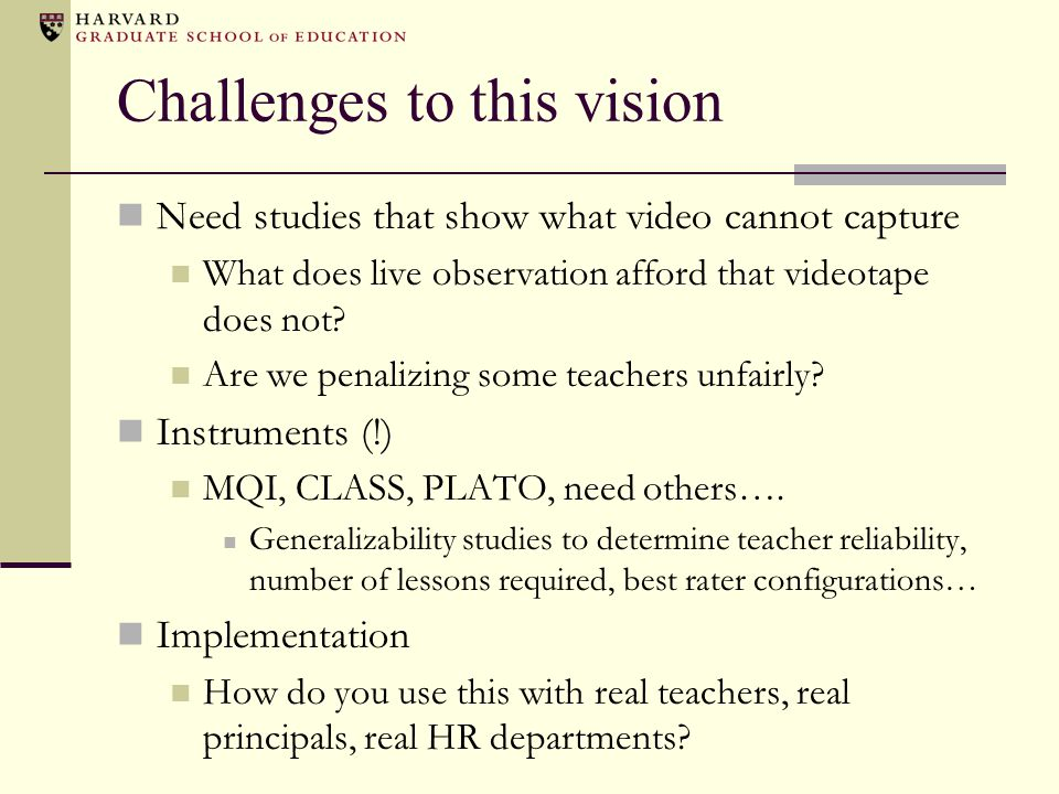 Challenges to this vision Need studies that show what video cannot capture What does live observation afford that videotape does not.