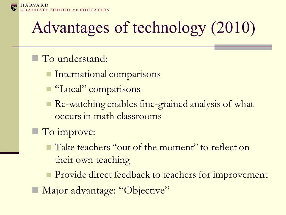 Advantages of technology (2010) To understand: International comparisons Local comparisons Re-watching enables fine-grained analysis of what occurs in math classrooms To improve: Take teachers out of the moment to reflect on their own teaching Provide direct feedback to teachers for improvement Major advantage: Objective
