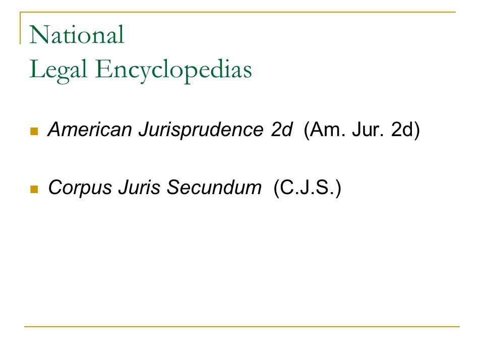 National Legal Encyclopedias American Jurisprudence 2d (Am. Jur. 2d) Corpus Juris Secundum (C.J.S.)