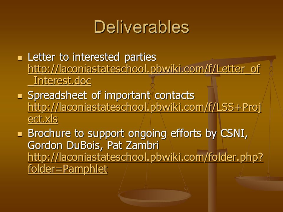 Deliverables Letter to interested parties http://laconiastateschool.pbwiki.com/f/Letter_of _Interest.doc Letter to interested parties http://laconiastateschool.pbwiki.com/f/Letter_of _Interest.doc http://laconiastateschool.pbwiki.com/f/Letter_of _Interest.doc http://laconiastateschool.pbwiki.com/f/Letter_of _Interest.doc Spreadsheet of important contacts http://laconiastateschool.pbwiki.com/f/LSS+Proj ect.xls Spreadsheet of important contacts http://laconiastateschool.pbwiki.com/f/LSS+Proj ect.xls http://laconiastateschool.pbwiki.com/f/LSS+Proj ect.xls http://laconiastateschool.pbwiki.com/f/LSS+Proj ect.xls Brochure to support ongoing efforts by CSNI, Gordon DuBois, Pat Zambri http://laconiastateschool.pbwiki.com/folder.php.