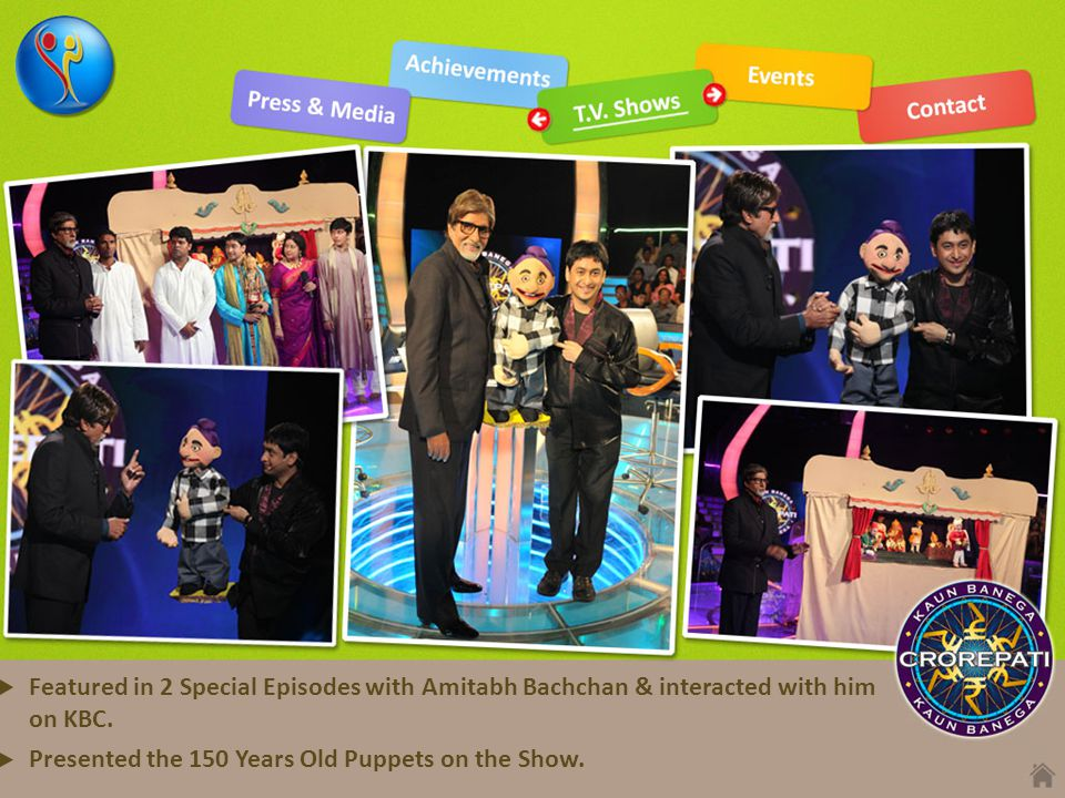Featured in 2 Special Episodes with Amitabh Bachchan & interacted with him on KBC. Presented the 150 Years Old Puppets on the Show.
