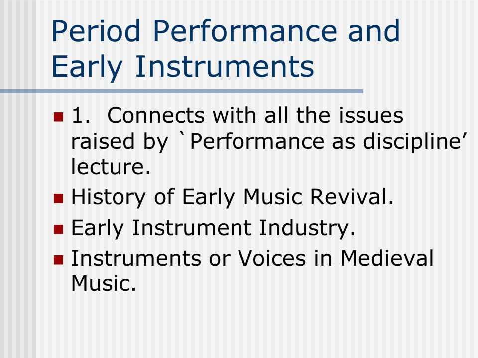 Period Performance and Early Instruments 1. Connects with all the issues raised by `Performance as discipline' lecture. History of Early Music Revival