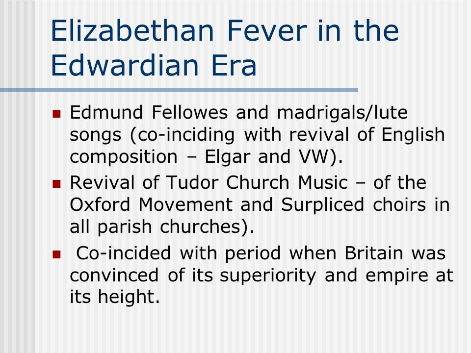 Elizabethan Fever in the Edwardian Era Edmund Fellowes and madrigals/lute songs (co-inciding with revival of English composition – Elgar and VW). Revi