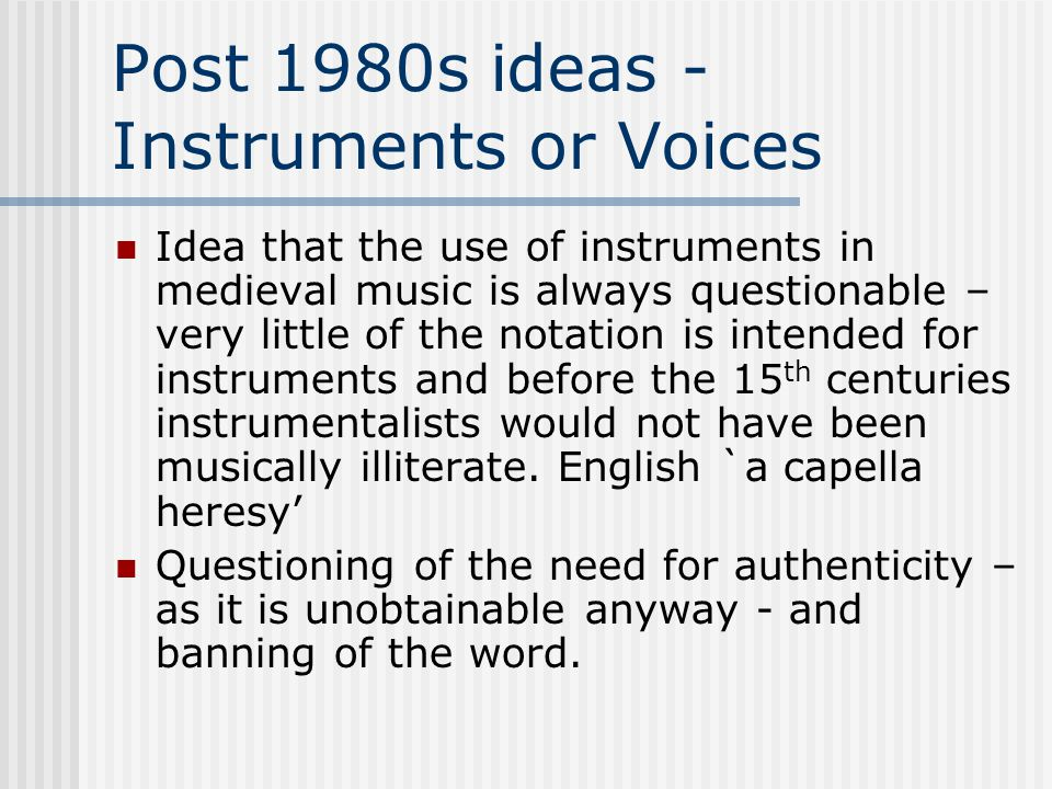 Post 1980s ideas - Instruments or Voices Idea that the use of instruments in medieval music is always questionable – very little of the notation is in