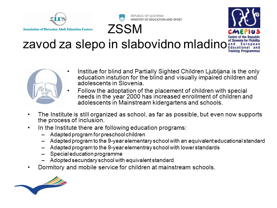 ZSSM zavod za slepo in slabovidno mladino Institue for blind and Partially Sighted Children Ljubljana is the only education instution for the blind an