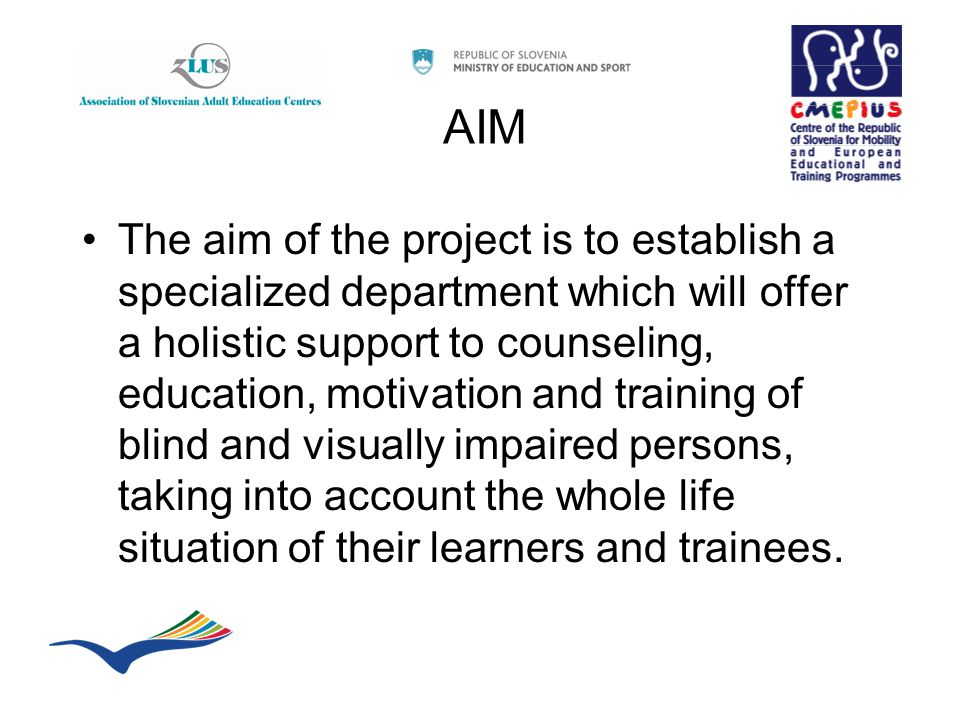 AIM The aim of the project is to establish a specialized department which will offer a holistic support to counseling, education, motivation and training of blind and visually impaired persons, taking into account the whole life situation of their learners and trainees.