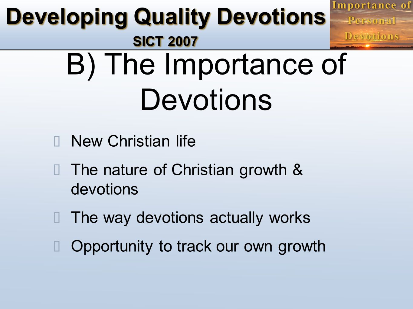Developing Quality Devotions SICT 2007 B) The Importance of Devotions ✴ New Christian life ✴ The nature of Christian growth & devotions ✴ The way devotions actually works ✴ Opportunity to track our own growth