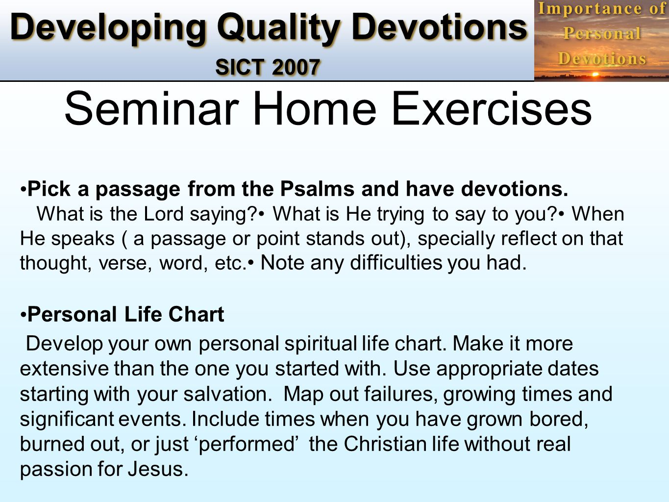 Developing Quality Devotions SICT 2007 Seminar Home Exercises Pick a passage from the Psalms and have devotions. What is the Lord saying? What is He t