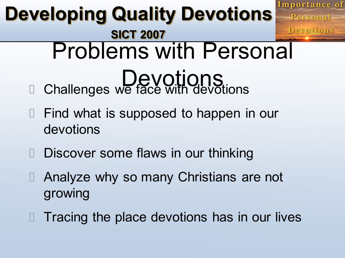 Developing Quality Devotions SICT 2007 Problems with Personal Devotions ✴ Challenges we face with devotions ✴ Find what is supposed to happen in our devotions ✴ Discover some flaws in our thinking ✴ Analyze why so many Christians are not growing ✴ Tracing the place devotions has in our lives