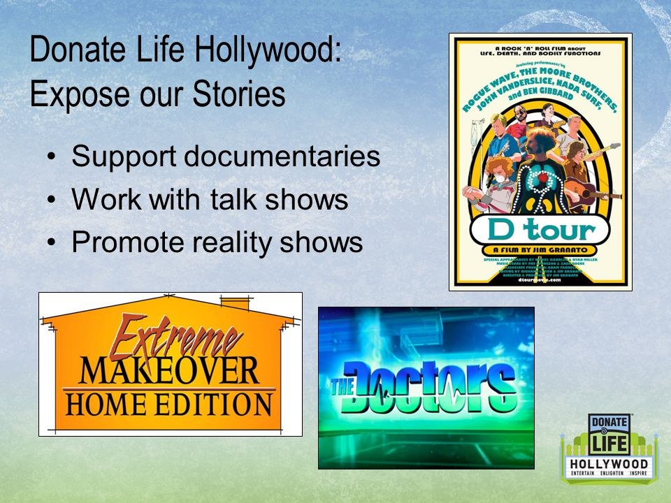 Donate Life Hollywood: Expose our Stories Support documentaries Work with talk shows Promote reality shows