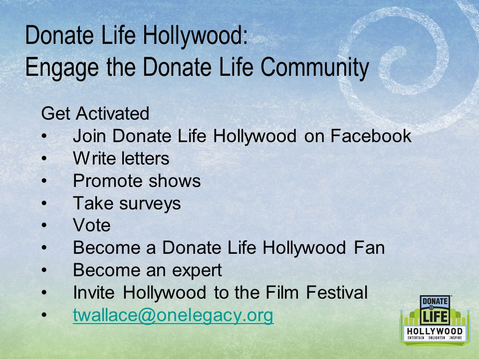 Donate Life Hollywood: Engage the Donate Life Community Get Activated Join Donate Life Hollywood on Facebook Write letters Promote shows Take surveys