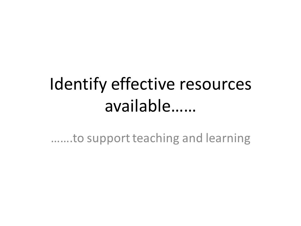 Identify effective resources available…… …….to support teaching and learning